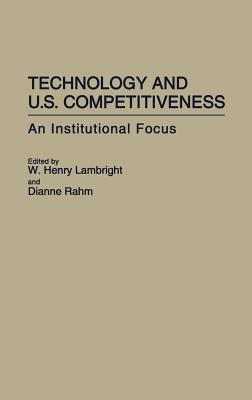 Technology and U.S. Competitiveness: An Institutional Focus - Lambright, W Henry, Professor (Editor), and Rahm, Dianne (Editor)