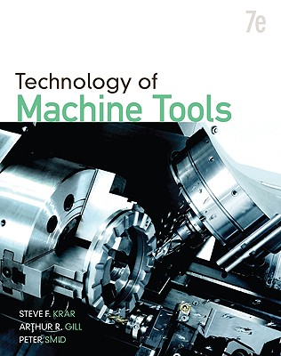 Technology of Machine Tools - Krar, Steve F, and Gill, Arthur R, and Smid, Peter