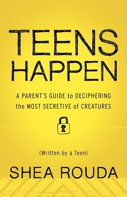 Teens Happen: A Parent's Guide to Deciphering the Most Secretive of Creatures (Written by a Teen) - Rouda, Kaira, and Rouda, Shea