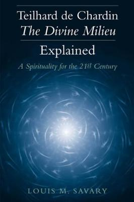Teilhard de Chardin - The Divine Milieu Explained: A Spirituality for the 21st Century - Savary, Louis M