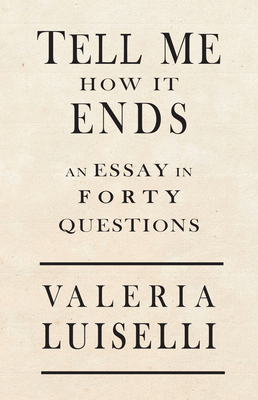 Tell Me How It Ends: An Essay in 40 Questions - Luiselli, Valeria, and Anderson, Jon Lee (Introduction by)
