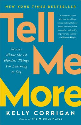 Tell Me More: Stories about the 12 Hardest Things I'm Learning to Say - Corrigan, Kelly