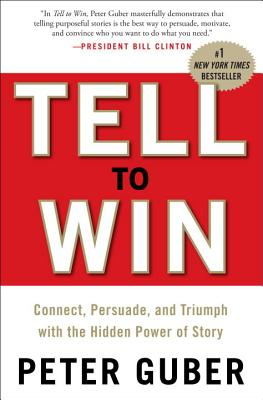 Tell to Win: Connect, Persuade, and Triumph with the Hidden Power of Story - Guber, Peter