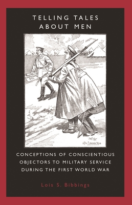 Telling Tales about Men: Conceptions of Conscientious Objectors to Military Service During the First World War - Bibbings, Lois S