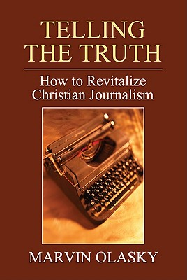 Telling the Truth: How to Revitalize Christian Journalism - Olasky, Marvin, Dr.