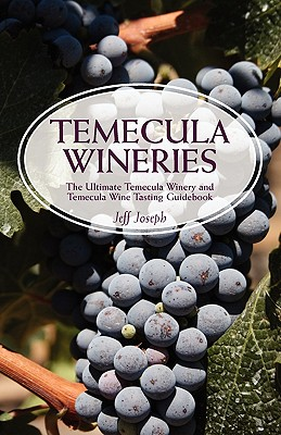 Temecula Wineries: The Ultimate Temecula Winery and Temecula Wine Tasting Guidebook: Ultimate Guide to Temecula Wine Country - Joseph, Jeff