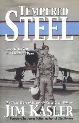 Tempered Steel: The Three Wars of Triple Air Force Cross Winner Jim Kasler - Luckett, Perry D, and Byler, Charles L, and Salter, James (Foreword by)