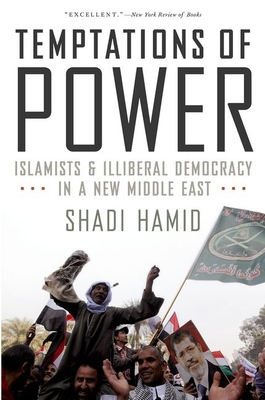 Temptations of Power: Islamists and Illiberal Democracy in a New Middle East - Hamid, Shadi