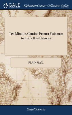 Ten Minutes Caution from a Plain Man to His Fellow Citizens - Plain Man
