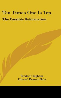 Ten Times One Is Ten: The Possible Reformation - Ingham, Frederic, and Hale, Edward Everett, Jr. (Foreword by)