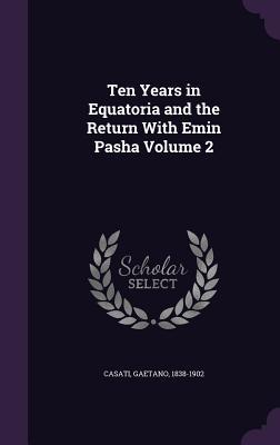 Ten Years in Equatoria and the Return with Emin Pasha Volume 2 - Casati, Gaetano