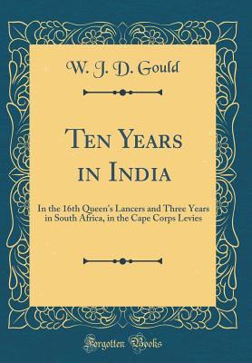 Ten Years in India: In the 16th Queen's Lancers and Three Years in South Africa, in the Cape Corps Levies (Classic Reprint) - Gould, W J D