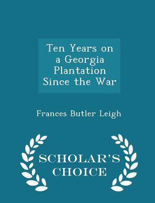 Ten Years on a Georgia Plantation Since the War - Scholar's Choice Edition - Leigh, Frances Butler