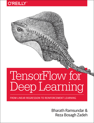 Tensorflow for Deep Learning: From Linear Regression to Reinforcement Learning - Ramsundar, Bharath, and Zadeh, Reza Bosagh