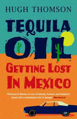 Tequila Oil: Getting Lost in Mexico - Thomson, Hugh