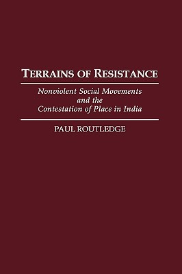 Terrains of Resistance: Nonviolent Social Movements and the Contestation of Place in India - Routledge, Paul