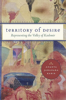 Territory of Desire: Representing the Valley of Kashmir - Kabir, Ananya Jahanara