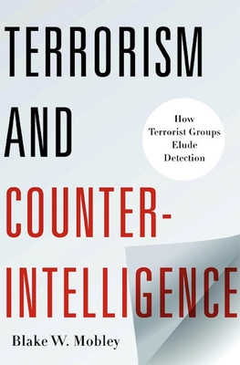 Terrorism and Counterintelligence: How Terrorist Groups Elude Detection - Mobley, Blake