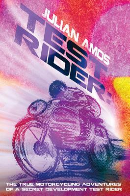 Test Rider: The True Motorcycling Adventures of a Secret Development Test Rider - Amos, Julian