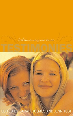 Testimonies: Lesbian Coming-Out Stories--Updated and Revised - Holmes, Sarah (Editor), and Tust, Jennifer (Editor)