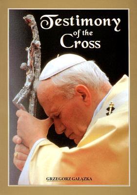 Testimony of the Cross: Meditations and Prayers of John Paul II - John Paul II, and Galazka, Grzegorz (Photographer)