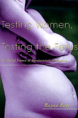 Testing Women, Testing the Fetus: The Social Impact of Amniocentesis in America - Rapp, Rayna