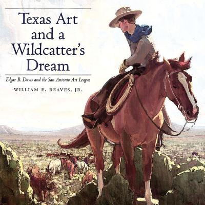Texas Art and a Wildcatter's Dream: Edgar B. Davis and the San Antonio Art League - Reaves, William E.