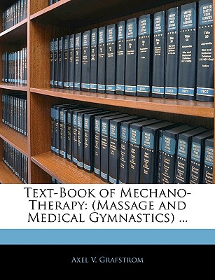 Text-Book of Mechano-Therapy: (Massage and Medical Gymnastics) ... - Grafstrom, Axel V