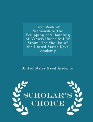 Text-Book of Seamanship: The Equipping and Handling of Vessels Under Sail or Steam, for the Use of the United States Naval Academy - Scholar's Choice Edition - United States Naval Academy (Creator)