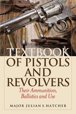 Textbook of Pistols and Revolvers: Their Ammunition, Ballistics and Use - Hatcher, Julian S