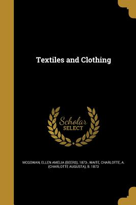 Textiles and Clothing - McGowan, Ellen Amelia (Beers) 1873- (Creator), and Waite, Charlotte A (Charlotte Augusta) (Creator)