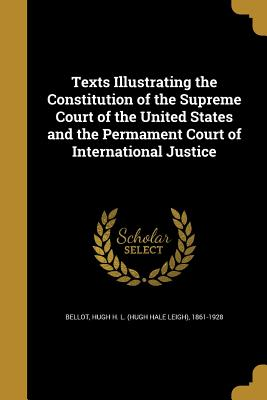 Texts Illustrating the Constitution of the Supreme Court of the United States and the Permament Court of International Justice - Bellot, Hugh H L (Hugh Hale Leigh) 18 (Creator)