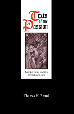 Texts of the Passion: Latin Devotional Literature and Medieval Society - Bestul, Thomas H