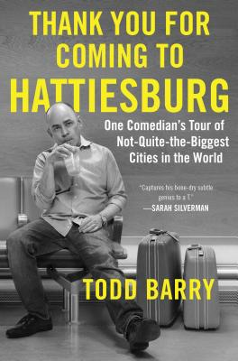 Thank You for Coming to Hattiesburg: One Comedian's Tour of Not-Quite-The-Biggest Cities in the World - Barry, Todd
