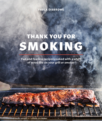 Thank You for Smoking: Fun and Fearless Recipes Cooked with a Whiff of Wood Fire on Your Grill or Smoker [A Cookbook] - Disbrowe, Paula