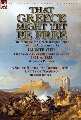 That Greece Might Yet Be Free: The Struggle for Greek Independence from the Ottoman Turks the War of Greek Independence 1821 to 1833 by W. Alison Phillips with a Short Historical Record of the Battle of Navarino by Herbert Russell - Phillips, W Alison, and Russell, Herbert