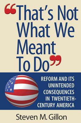 """""""That's Not What We Meant to Do"""": Reform and Its Unintended Consequences in Twentieth-Century America - Gillon, Steven M."""