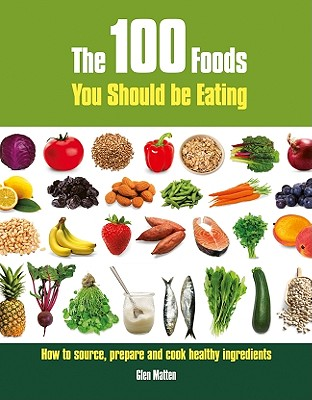 The 100 Foods You Should Be Eating: How to Source, Prepare and Cook Healthy Ingredients - Matten, Glen