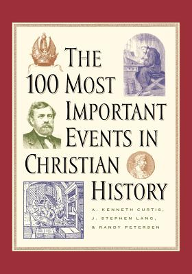 The 100 Most Important Events in Christian History - Curtis, A Kenneth, and Lang, J Stephen, and Petersen, Randy