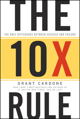 The 10x Rule: The Only Difference Between Success and Failure - Cardone, Grant