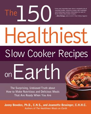 The 150 Healthiest Slow Cooker Recipes on Earth: The Surprising Unbiased Truth About How to Make Nutritious and Delicious Meals that are Ready When You Are - Bowden, Jonny, and Bessinger, Jeannette