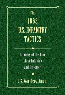 The 1863 U.S. Infantry Tactics: Infantry of the Line, Light Infantry, and Rifleman - U S War Department