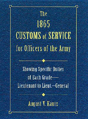 The 1865 Customs of Service for Officers in the Army: Showing Specific Duties of Each Grade- Lieutenant to Lieut.-General - Kautz, August V