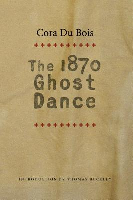 The 1870 Ghost Dance - Du Bois, Cora, and Buckley, Thomas (Introduction by)