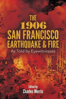 The 1906 San Francisco Earthquake and Fire: As Told by Eyewitnesses - Morris, Charles