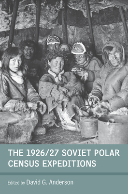 The 1926/27 Soviet Polar Census Expeditions - Anderson, David G. (Editor)