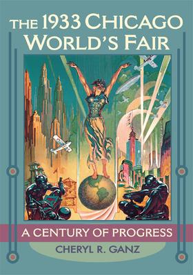 The 1933 Chicago World's Fair: A Century of Progress - Ganz, Cheryl R
