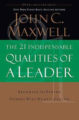 The 21 Indispensable Qualities of a Leader: Becoming the Person Others Will Want to Follow - Maxwell, John C.