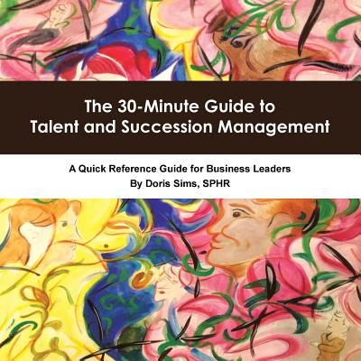 The 30-Minute Guide to Talent and Succession Management: A Quick Reference Guide for Business Leaders - Doris Sims, Sphr