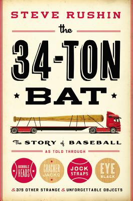 The 34-Ton Bat: The Story of Baseball as Told Through Bobbleheads, Cracker Jacks, Jockstraps, Eye Black, and 375 Other Strange and Unforgettable Objects - Rushin, Steve